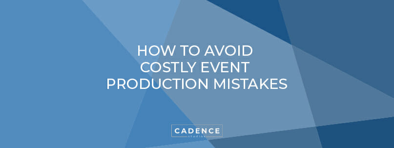 Cadence Studios | How to Avoid Costly Event Production Mistakes