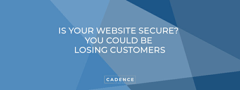 Cadence Studios | Is Your Website Secure? You Could Be Losing Customers