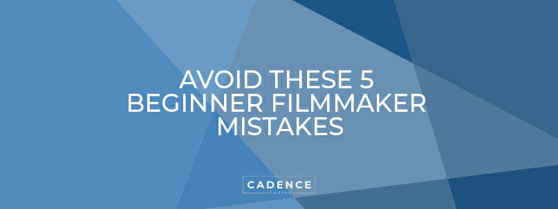 Cadence Studios | Avoid These 5 Beginner Filmmaker Mistakes