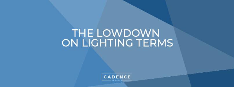 Cadence Studios | The Lowdown on Lighting Terms